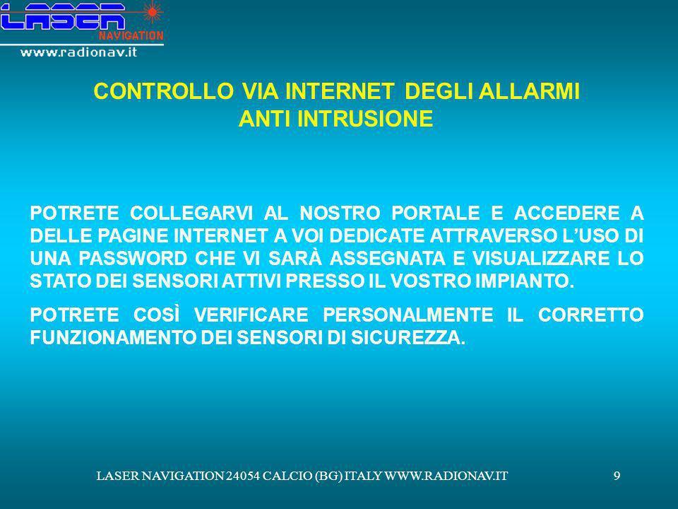 LASER NAVIGATION 24054 CALCIO (BG) ITALY WWW.RADIONAV.IT10 PAGINA INTERNET CONTROLLO SENSORISTICA SU UNAPPOSITA PAGINA WEB SARÀ VISUALIZZATA LA PIANTINA DELLAREA PROTETTA CON LA DISPOSIZIONE DEI SISTEMI TELECAMERA SENSORE VOLUMETRICO SENSORE PER FINESTRA SENSORE PER PORTA