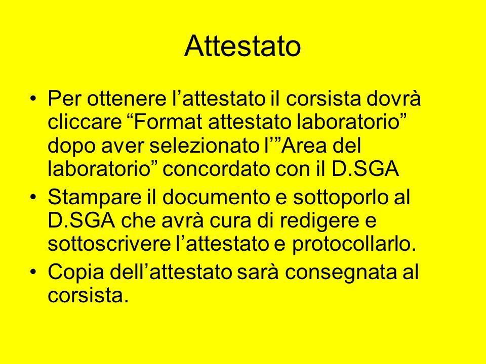 Attestato Per ottenere lattestato il corsista dovrà cliccare Format attestato laboratorio dopo aver selezionato lArea del laboratorio concordato con il D.SGA Stampare il documento e sottoporlo al D.SGA che avrà cura di redigere e sottoscrivere lattestato e protocollarlo.