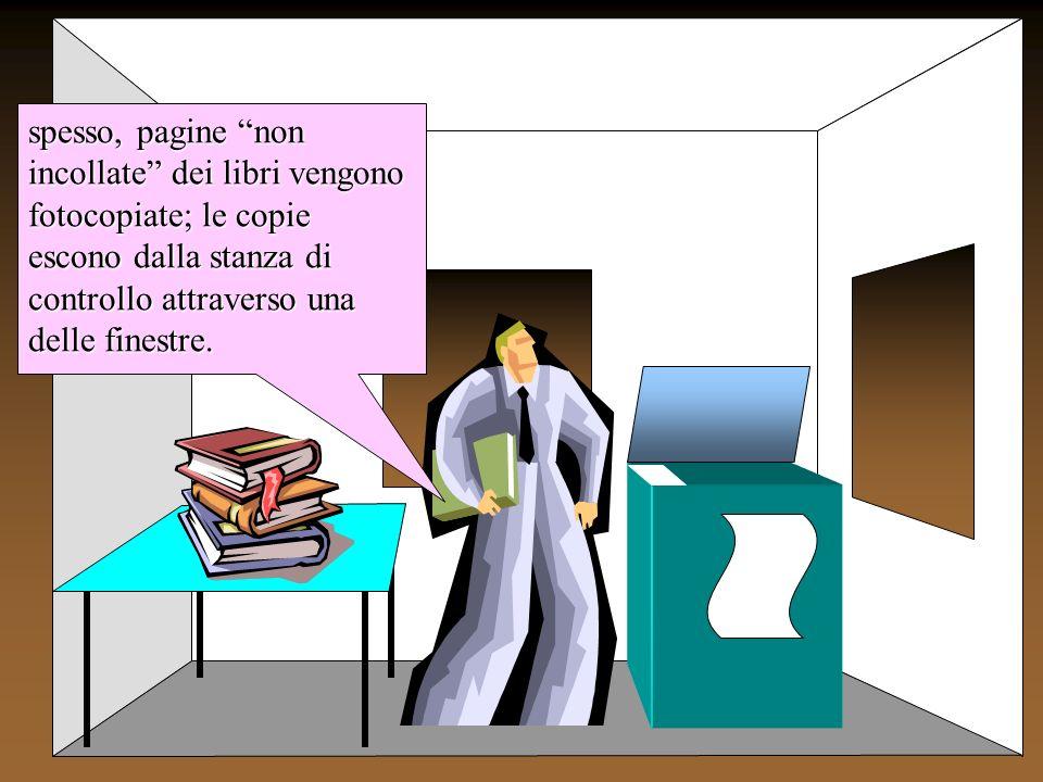 spesso, pagine non incollate dei libri vengono fotocopiate; le copie escono dalla stanza di controllo attraverso una delle finestre.
