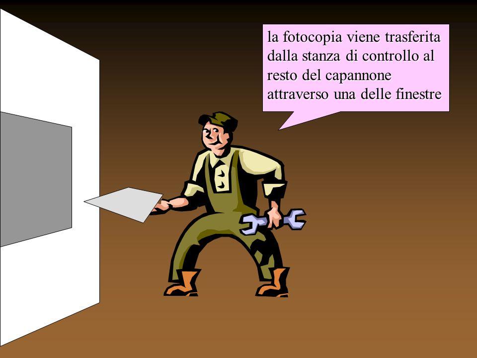 la fotocopia viene trasferita dalla stanza di controllo al resto del capannone attraverso una delle finestre