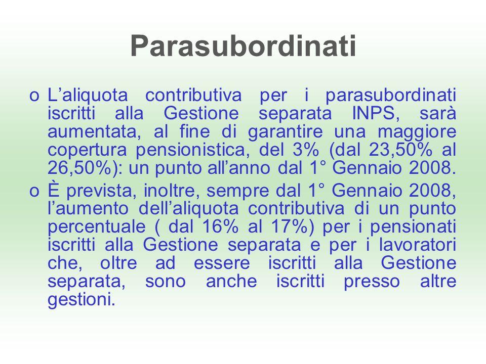 Parasubordinati oLaliquota contributiva per i parasubordinati iscritti alla Gestione separata INPS, sarà aumentata, al fine di garantire una maggiore copertura pensionistica, del 3% (dal 23,50% al 26,50%): un punto allanno dal 1° Gennaio 2008.
