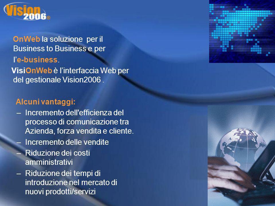 OnWeb la soluzione per il Business to Business e per le-business. VisiOnWeb è linterfaccia Web per del gestionale Vision2006. Alcuni vantaggi: –Increm