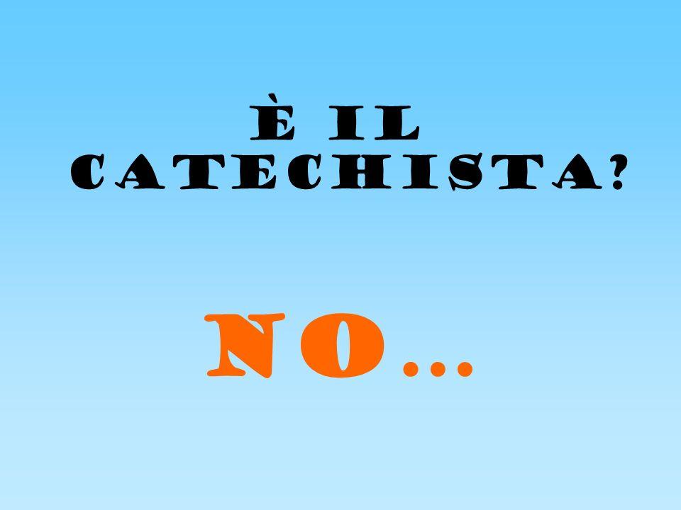 È IL CATECHISTA NO…