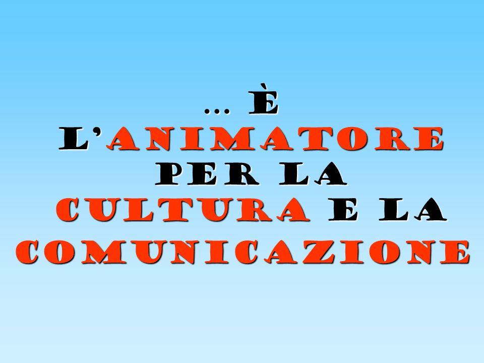 … è LANIMATORE PER LA CULTURA E LA COMUNICAZIONE