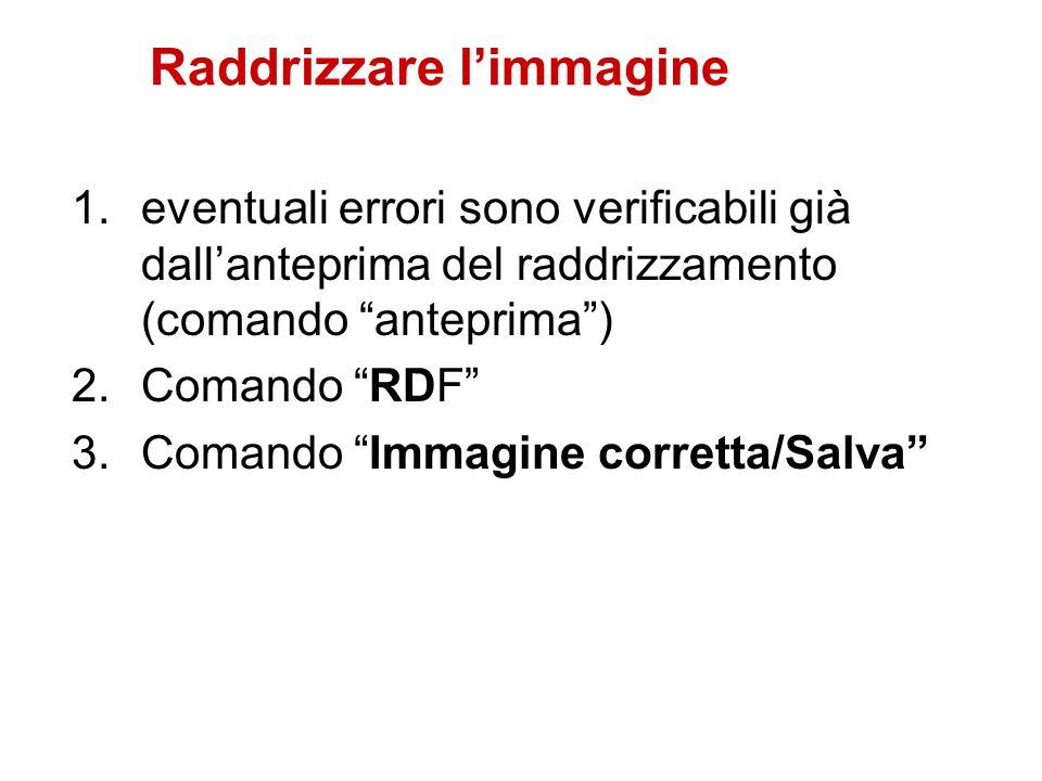 Raddrizzare limmagine 1.eventuali errori sono verificabili già dallanteprima del raddrizzamento (comando anteprima) 2.Comando RDF 3.Comando Immagine c