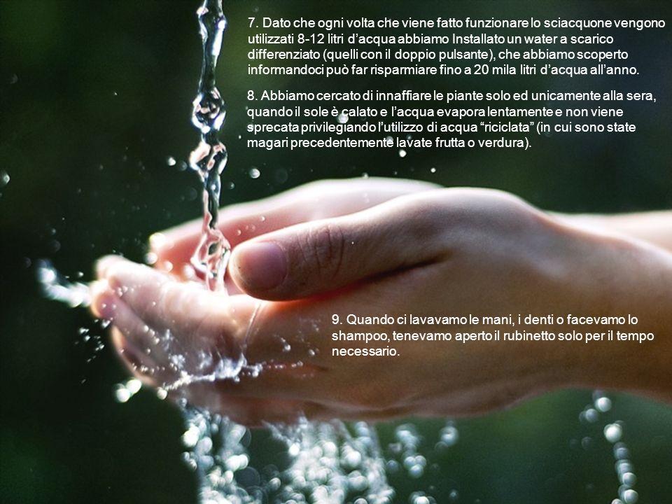 7. Dato che ogni volta che viene fatto funzionare lo sciacquone vengono utilizzati 8-12 litri dacqua abbiamo Installato un water a scarico differenzia