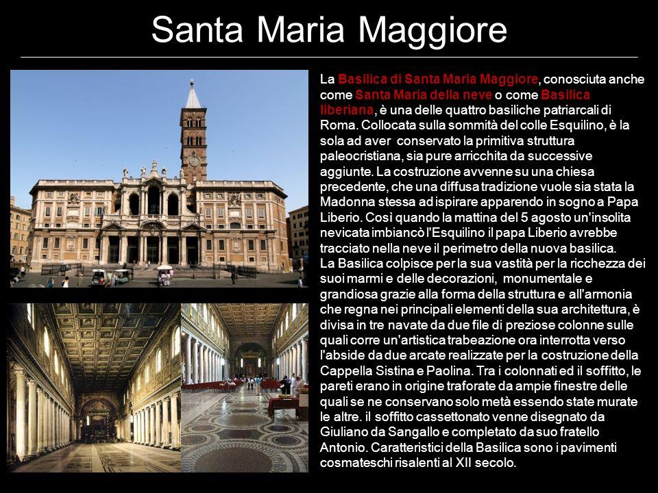 Santa Maria Maggiore La Basilica di Santa Maria Maggiore, conosciuta anche come Santa Maria della neve o come Basilica liberiana, è una delle quattro basiliche patriarcali di Roma.
