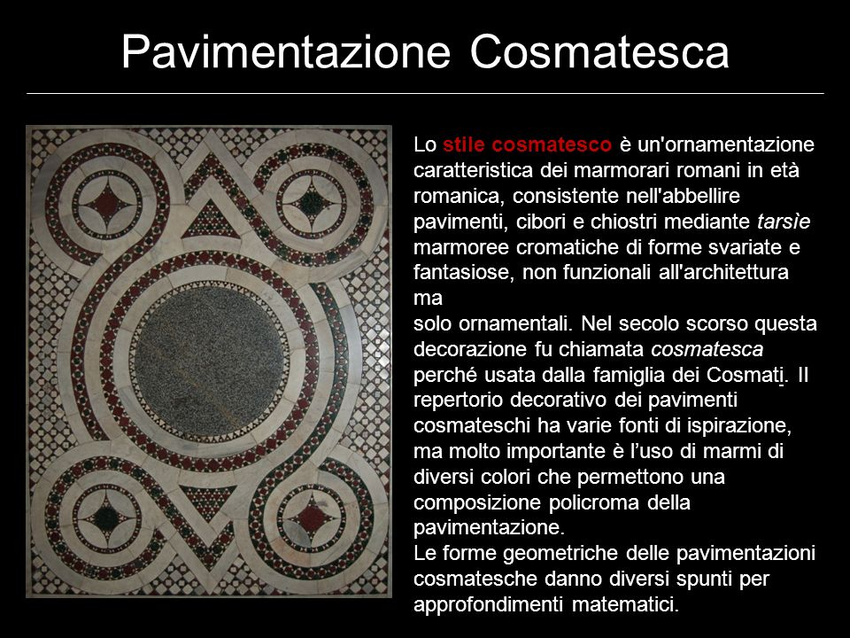 Pavimentazione Cosmatesca Lo stile cosmatesco è un ornamentazione caratteristica dei marmorari romani in età romanica, consistente nell abbellire pavimenti, cibori e chiostri mediante tarsìe marmoree cromatiche di forme svariate e fantasiose, non funzionali all architettura ma solo ornamentali.