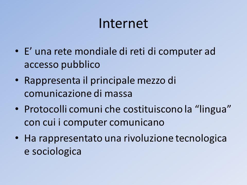 Internet E una rete mondiale di reti di computer ad accesso pubblico Rappresenta il principale mezzo di comunicazione di massa Protocolli comuni che c