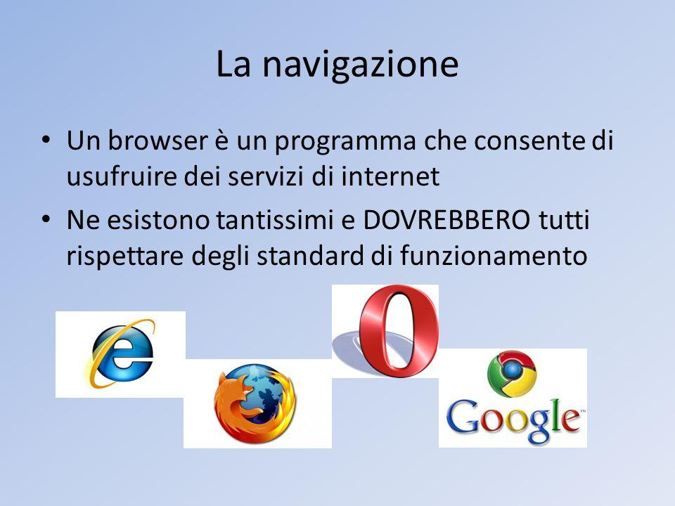 La navigazione Un browser è un programma che consente di usufruire dei servizi di internet Ne esistono tantissimi e DOVREBBERO tutti rispettare degli