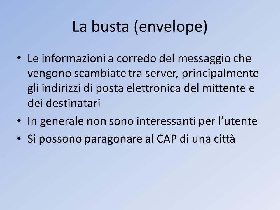 La busta (envelope) Le informazioni a corredo del messaggio che vengono scambiate tra server, principalmente gli indirizzi di posta elettronica del mi