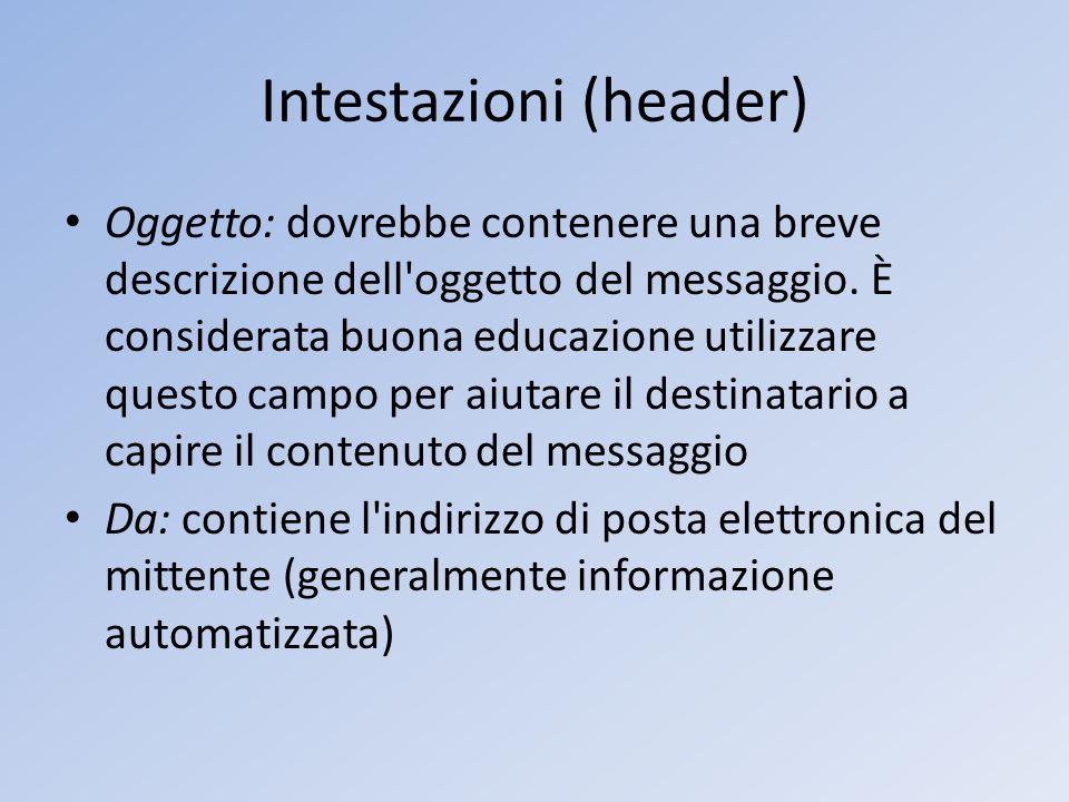 Intestazioni (header) Oggetto: dovrebbe contenere una breve descrizione dell'oggetto del messaggio. È considerata buona educazione utilizzare questo c