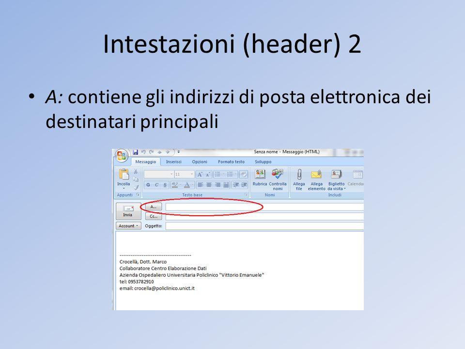Intestazioni (header) 2 A: contiene gli indirizzi di posta elettronica dei destinatari principali