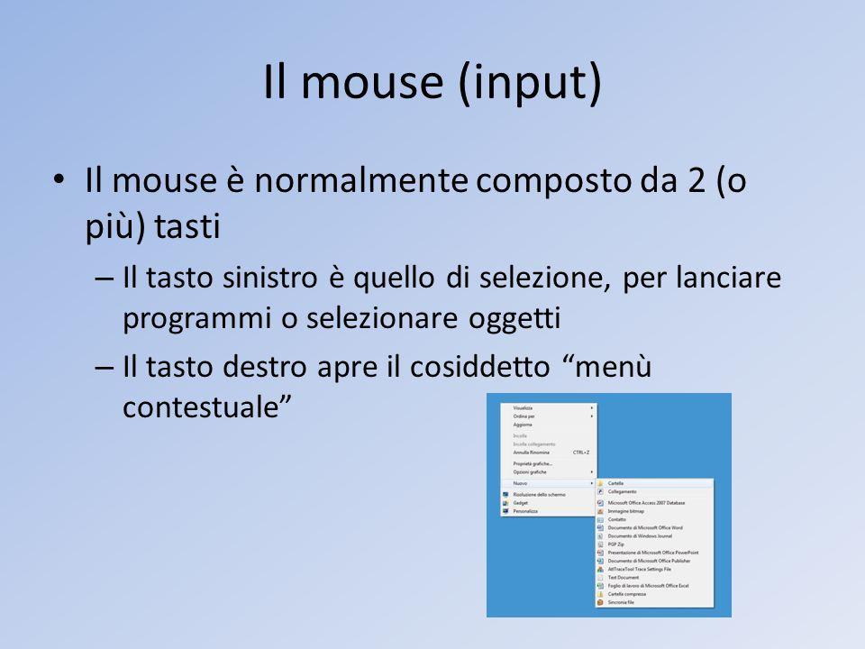 Il mouse (input) Il mouse è normalmente composto da 2 (o più) tasti – Il tasto sinistro è quello di selezione, per lanciare programmi o selezionare og