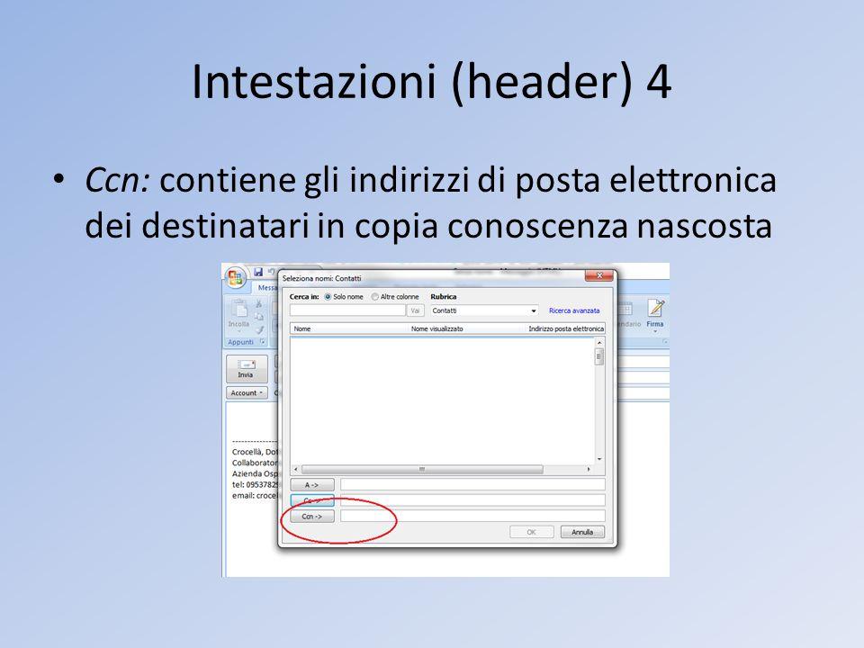 Intestazioni (header) 4 Ccn: contiene gli indirizzi di posta elettronica dei destinatari in copia conoscenza nascosta
