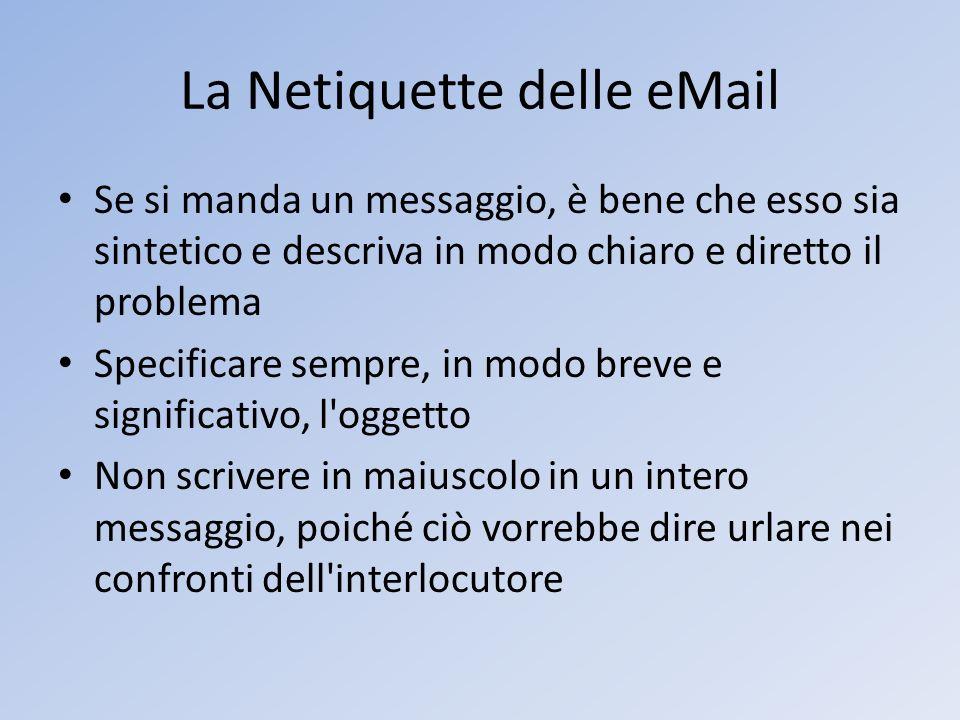 La Netiquette delle eMail Se si manda un messaggio, è bene che esso sia sintetico e descriva in modo chiaro e diretto il problema Specificare sempre,