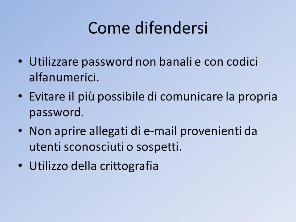 Come difendersi Utilizzare password non banali e con codici alfanumerici. Evitare il più possibile di comunicare la propria password. Non aprire alleg