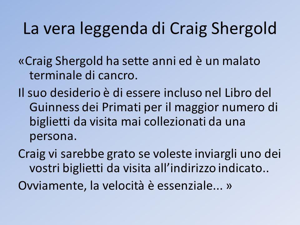 La vera leggenda di Craig Shergold «Craig Shergold ha sette anni ed è un malato terminale di cancro. Il suo desiderio è di essere incluso nel Libro de