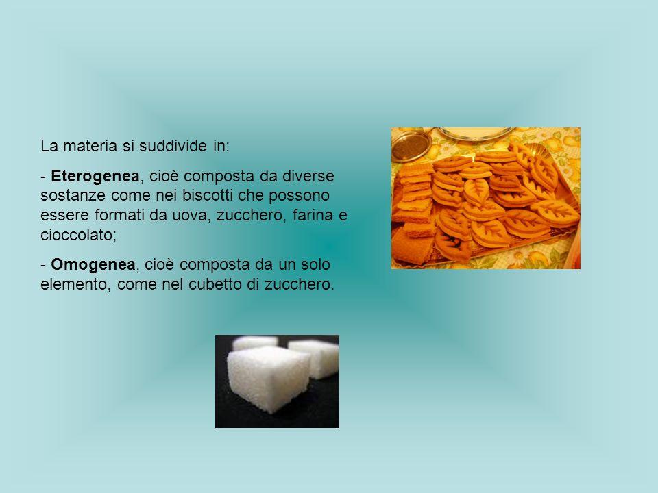 La materia si suddivide in: - Eterogenea, cioè composta da diverse sostanze come nei biscotti che possono essere formati da uova, zucchero, farina e c