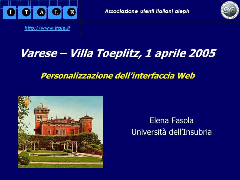 Associazione utenti Italiani aleph Elena Fasola Università dellInsubria Varese – Villa Toeplitz, 1 aprile 2005 Personalizzazione dellinterfaccia Web http://www.itale.it