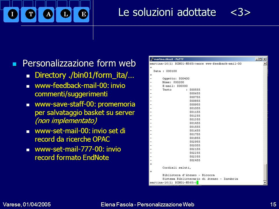 Varese, 01/04/2005Elena Fasola - Personalizzazione Web15 Le soluzioni adottate Le soluzioni adottate Personalizzazione form web Personalizzazione form web Directory./bin01/form_ita/… www-feedback-mail-00: invio commenti/suggerimenti www-save-staff-00: promemoria per salvataggio basket su server (non implementato) www-set-mail-00: invio set di record da ricerche OPAC www-set-mail-777-00: invio record formato EndNote