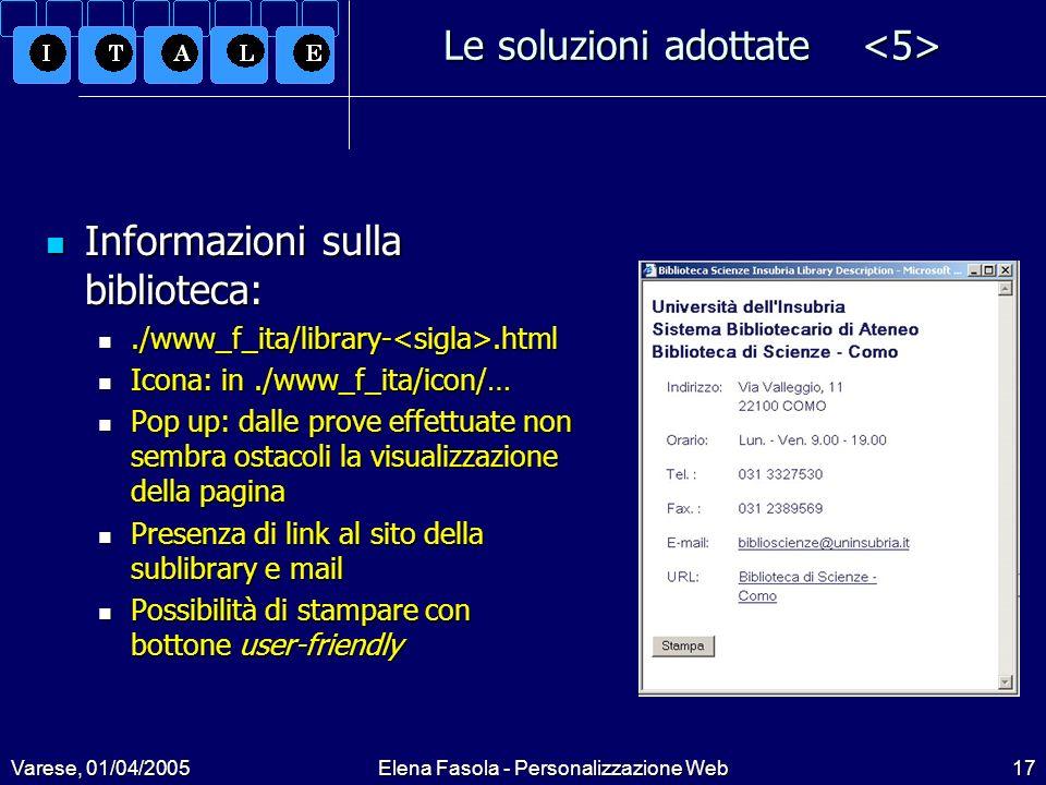 Varese, 01/04/2005Elena Fasola - Personalizzazione Web17 Le soluzioni adottate Le soluzioni adottate Informazioni sulla biblioteca: Informazioni sulla biblioteca:./www_f_ita/library-.html./www_f_ita/library-.html Icona: in./www_f_ita/icon/… Icona: in./www_f_ita/icon/… Pop up: dalle prove effettuate non sembra ostacoli la visualizzazione della pagina Pop up: dalle prove effettuate non sembra ostacoli la visualizzazione della pagina Presenza di link al sito della sublibrary e mail Presenza di link al sito della sublibrary e mail Possibilità di stampare con bottone user-friendly Possibilità di stampare con bottone user-friendly