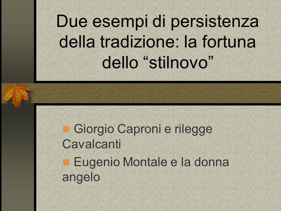 Due esempi di persistenza della tradizione: la fortuna dello stilnovo Giorgio Caproni e rilegge Cavalcanti Eugenio Montale e la donna angelo