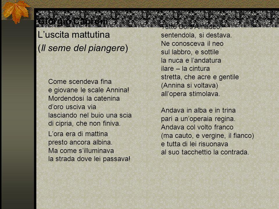 Giorgio Caproni Luscita mattutina (Il seme del piangere) Come scendeva fina e giovane le scale Annina! Mordendosi la catenina doro usciva via lasciand