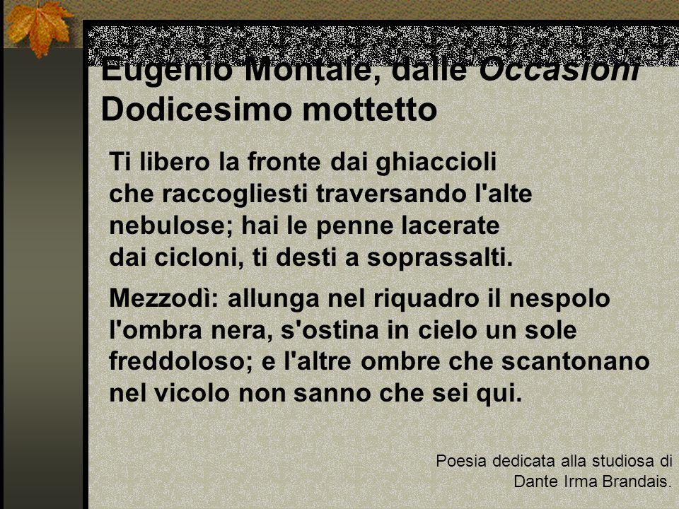 Eugenio Montale, dalle Occasioni Dodicesimo mottetto Poesia dedicata alla studiosa di Dante Irma Brandais. Ti libero la fronte dai ghiaccioli che racc