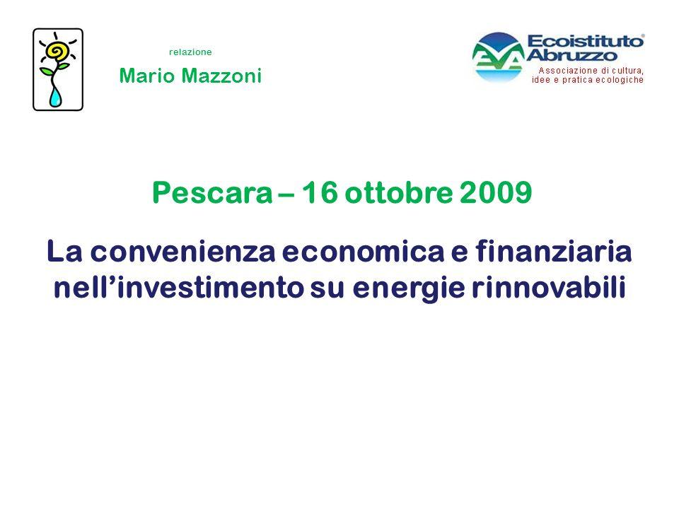 La convenienza economica e finanziaria nellinvestimento su energie rinnovabili Mario Mazzoni Pescara – 16 ottobre 2009 relazione