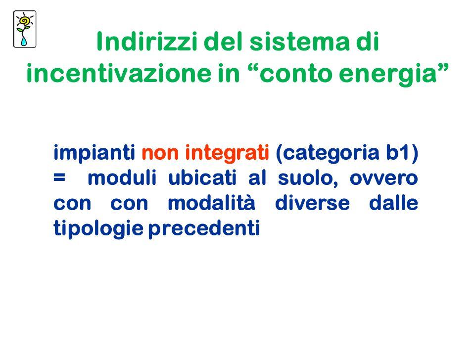impianti non integrati (categoria b1) = moduli ubicati al suolo, ovvero con con modalità diverse dalle tipologie precedenti Indirizzi del sistema di incentivazione in conto energia