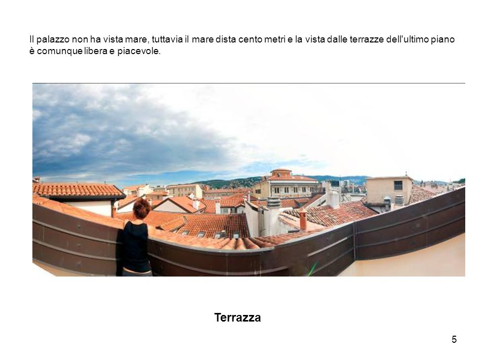 5 Il palazzo non ha vista mare, tuttavia il mare dista cento metri e la vista dalle terrazze dell ultimo piano è comunque libera e piacevole.