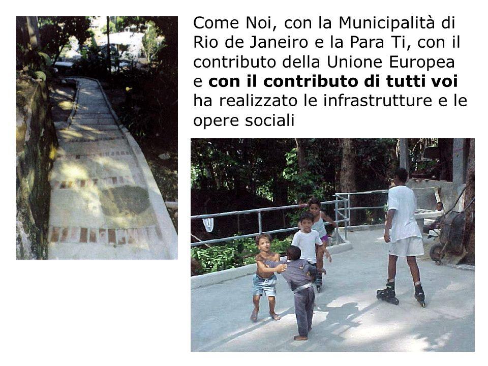 Come Noi, con la Municipalità di Rio de Janeiro e la Para Ti, con il contributo della Unione Europea e con il contributo di tutti voi ha realizzato le infrastrutture e le opere sociali