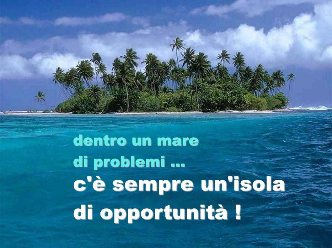 c'è sempre un'isola di opportunità ! dentro un mare di problemi...