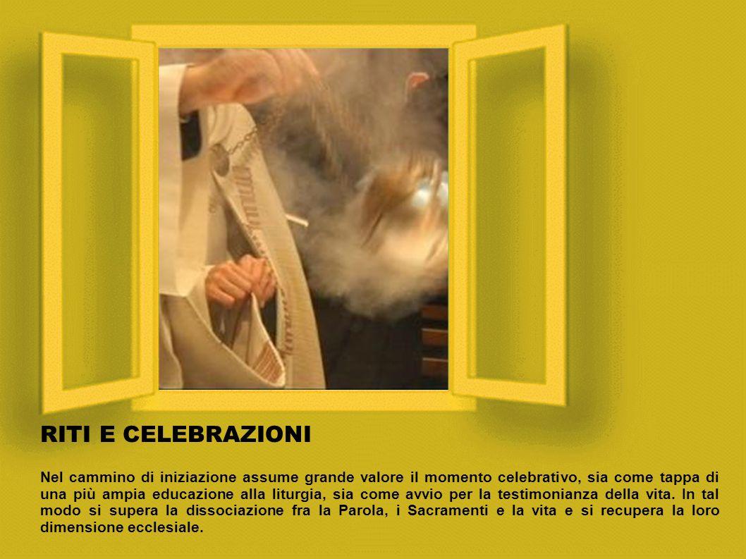 RITI E CELEBRAZIONI Nel cammino di iniziazione assume grande valore il momento celebrativo, sia come tappa di una più ampia educazione alla liturgia, sia come avvio per la testimonianza della vita.