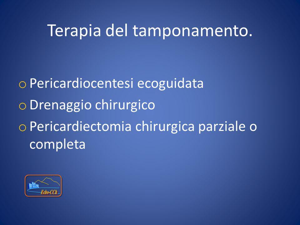 Terapia del tamponamento. o Pericardiocentesi ecoguidata o Drenaggio chirurgico o Pericardiectomia chirurgica parziale o completa