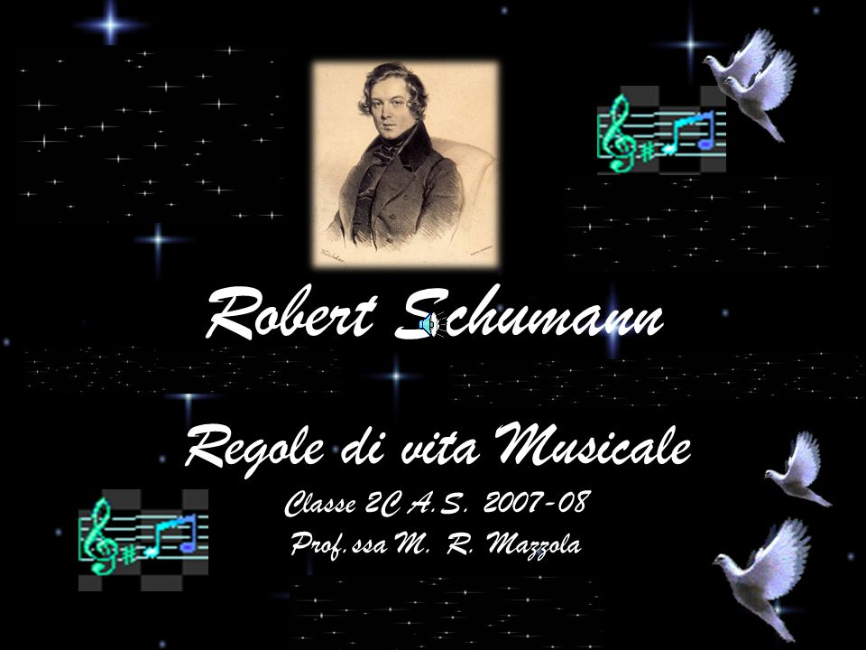 Regole di vita Musicale Classe 2C A.S. 2007-08 Prof.ssa M. R. Mazzola Robert Schumann