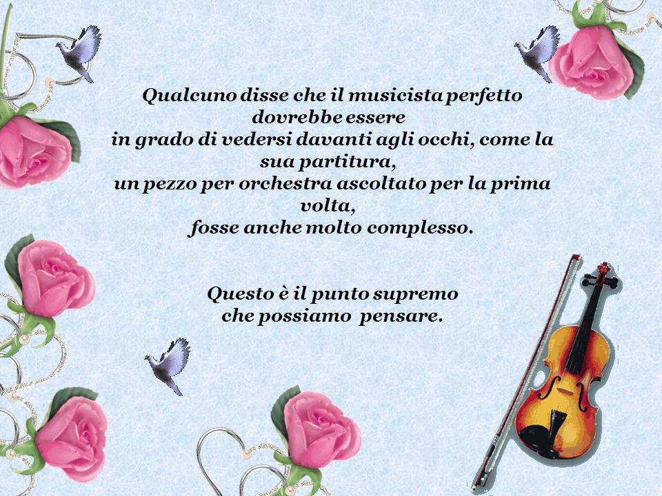 Qualcuno disse che il musicista perfetto dovrebbe essere in grado di vedersi davanti agli occhi, come la sua partitura, un pezzo per orchestra ascolta