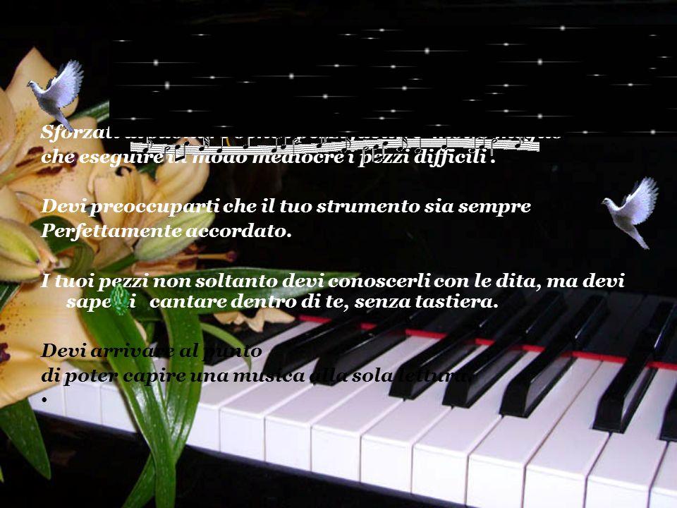 Sforzati di suonare bene i pezzi facili; è molto meglio che eseguire in modo mediocre i pezzi difficili.