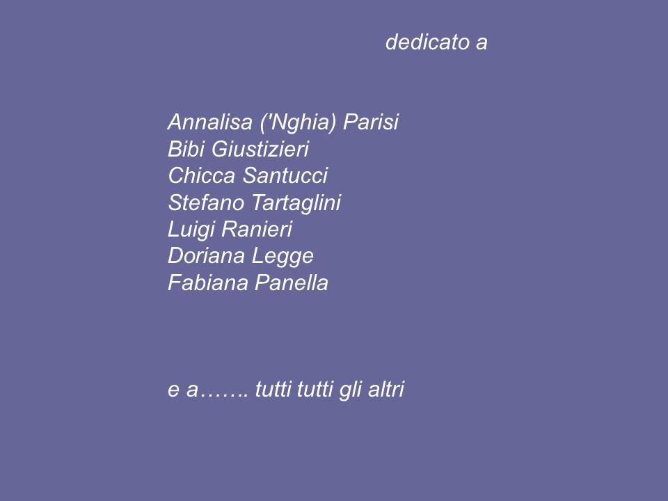 dedicato a Annalisa ( Nghia) Parisi Bibi Giustizieri Chicca Santucci Stefano Tartaglini Luigi Ranieri Doriana Legge Fabiana Panella e a…….