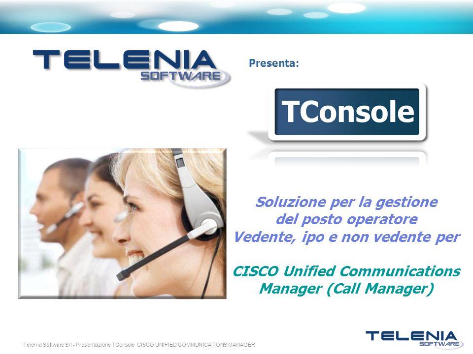 Telenia Software Srl - Presentazione TConsole CISCO UNIFIED COMMUNICATIONS MANAGER Presenta: Soluzione per la gestione del posto operatore Vedente, ip