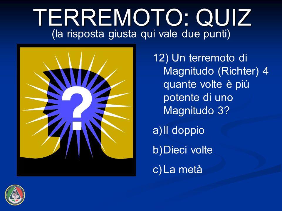 12) Un terremoto di Magnitudo (Richter) 4 quante volte è più potente di uno Magnitudo 3.