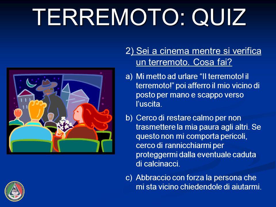 2) Sei a cinema mentre si verifica un terremoto.Cosa fai.