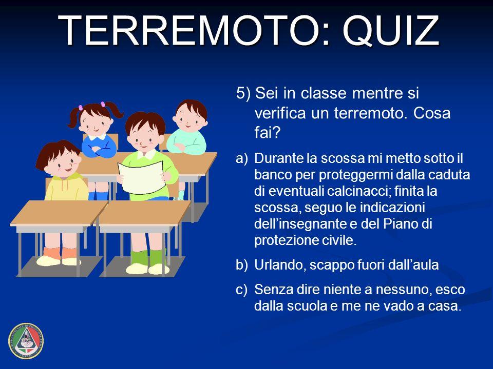 5) Sei in classe mentre si verifica un terremoto.Cosa fai.