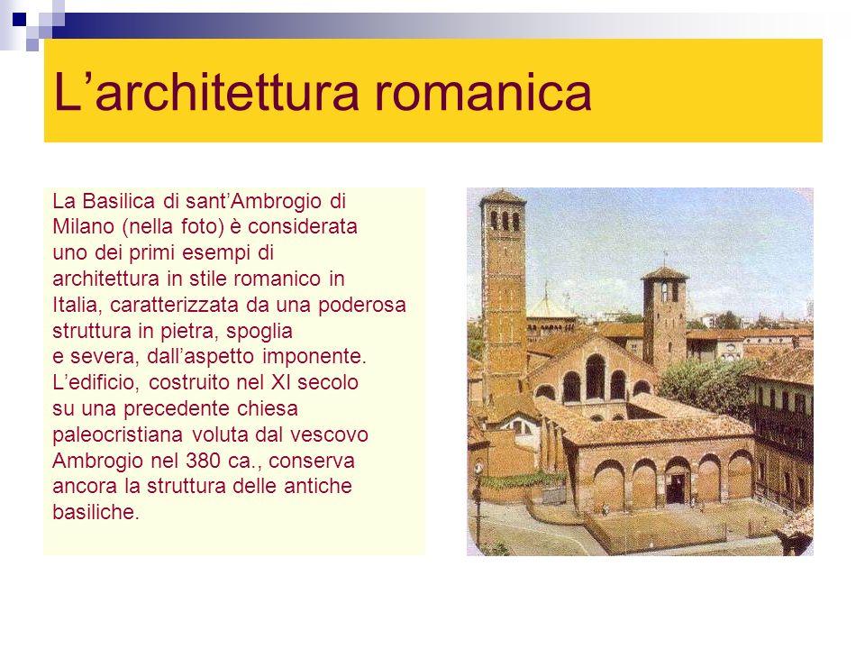 Larchitettura romanica La Basilica di santAmbrogio di Milano (nella foto) è considerata uno dei primi esempi di architettura in stile romanico in Ital