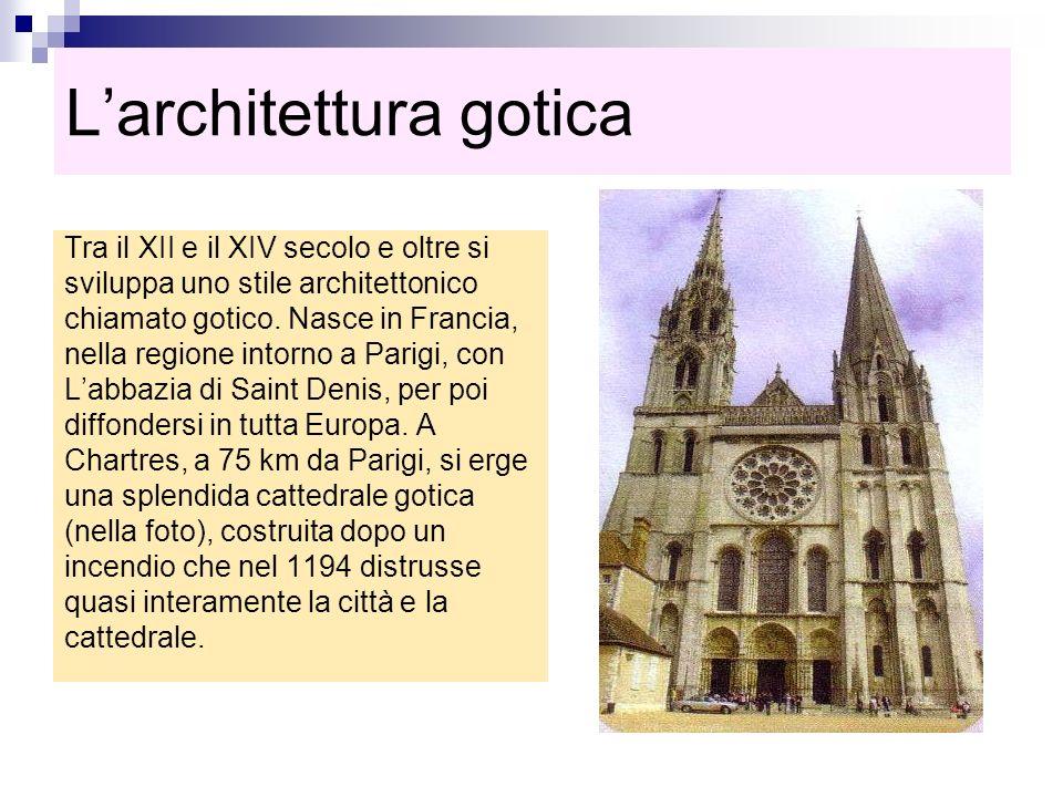 Larchitettura gotica Tra il XII e il XIV secolo e oltre si sviluppa uno stile architettonico chiamato gotico. Nasce in Francia, nella regione intorno