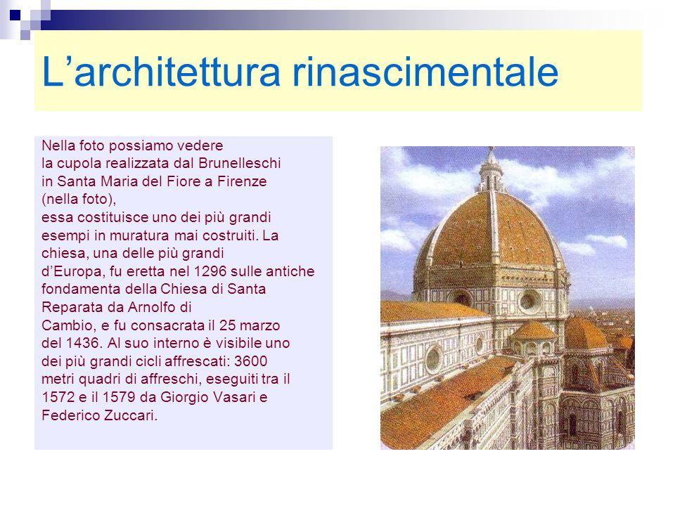 Larchitettura rinascimentale Nella foto possiamo vedere la cupola realizzata dal Brunelleschi in Santa Maria del Fiore a Firenze (nella foto), essa co