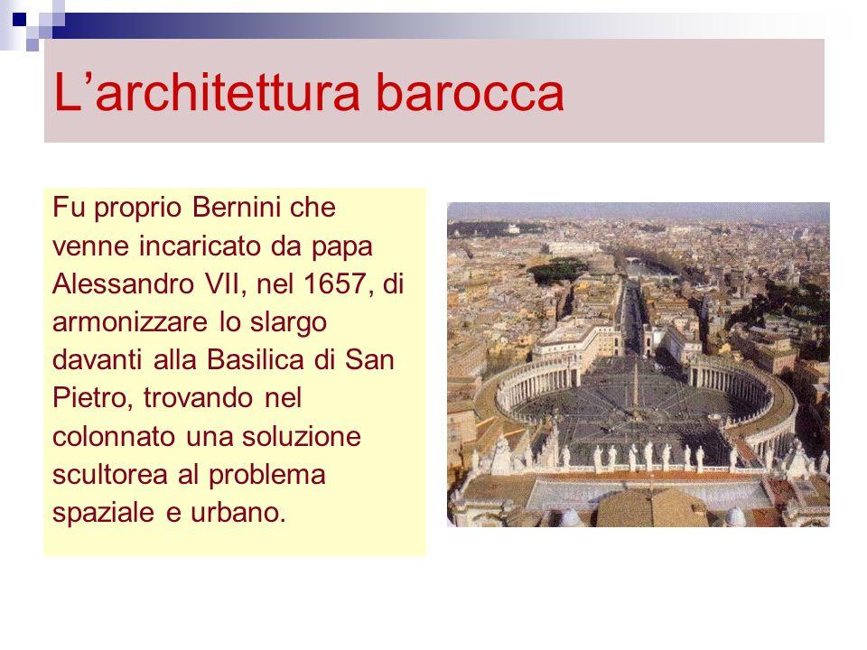 Larchitettura barocca Fu proprio Bernini che venne incaricato da papa Alessandro VII, nel 1657, di armonizzare lo slargo davanti alla Basilica di San