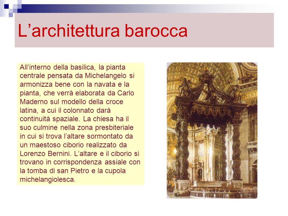 Larchitettura barocca Allinterno della basilica, la pianta centrale pensata da Michelangelo si armonizza bene con la navata e la pianta, che verrà ela