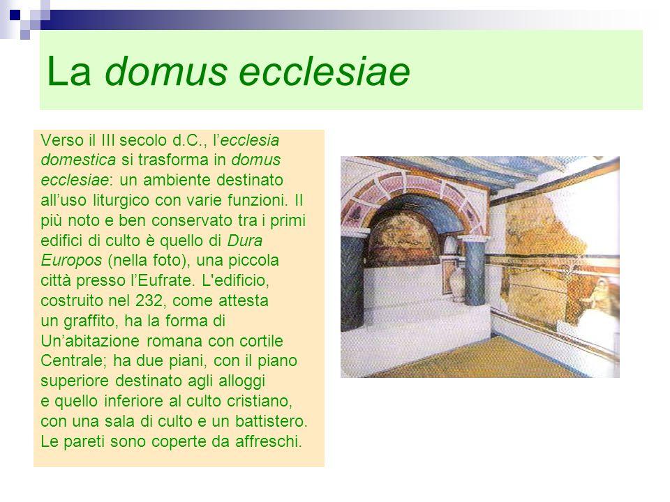 La domus ecclesiae Verso il III secolo d.C., lecclesia domestica si trasforma in domus ecclesiae: un ambiente destinato alluso liturgico con varie fun
